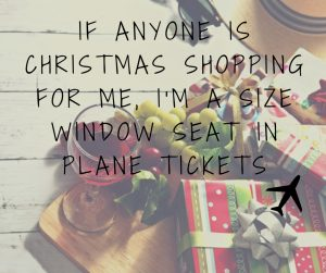 If anyone is christmas shopping for me, i'm a size window seat in plane tickets