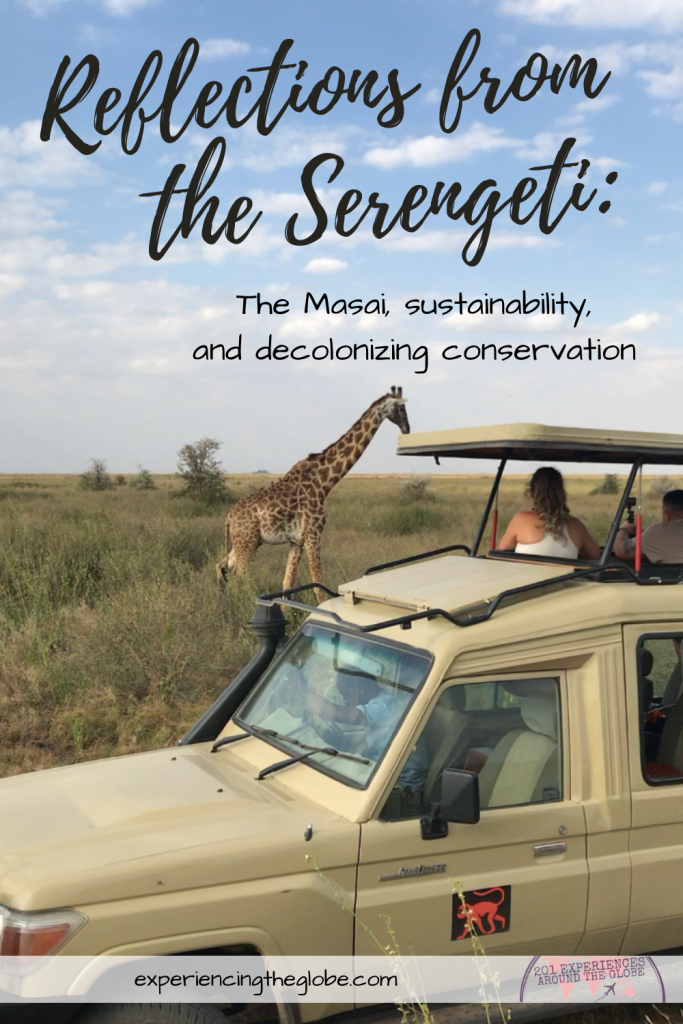Reflections from the Serengeti, the Masai, sustainability, and decolonizing conservation -Conservation is deeply rooted in colonialism, with decisions being made without accounting the worldview of the indigenous peoples that have inhabited and protected the land from millennia. Since the focus is on tourism in Serengeti instead than in the wildlife and the environment, we need to fill the void and take action to make our visit more sustainable, while learning about the situation to push towards decolonizing conservation – Experiencing the GlobeExperiencing the Globe